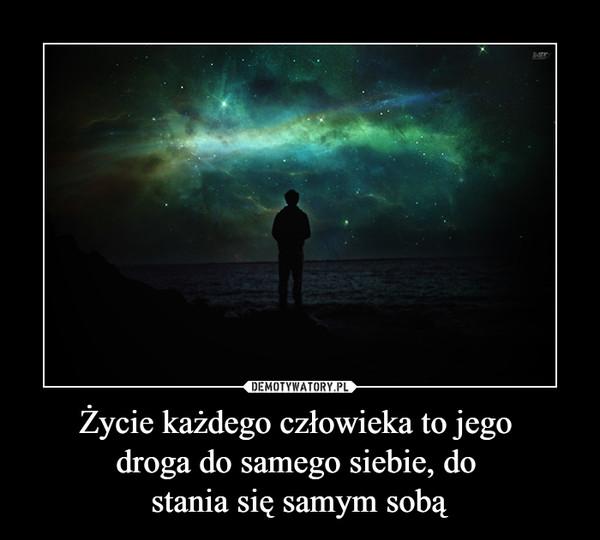 Życie każdego człowieka to jego droga do samego siebie, do stania się samym sobą –