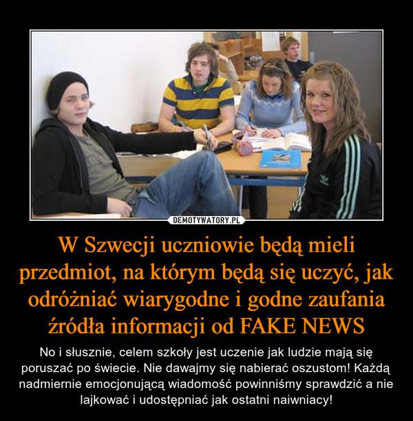 W Szwecji uczniowie będą mieli przedmiot, na którym będą się uczyć, jak odróżniać wiarygodne i godne zaufania źródła informacji od FAKE NEWS – No i słusznie, celem szkoły jest uczenie jak ludzie mają się poruszać po świecie. Nie dawajmy się nabierać oszustom! Każdą nadmiernie emocjonującą wiadomość powinniśmy sprawdzić a nie lajkować i udostępniać jak ostatni naiwniacy!