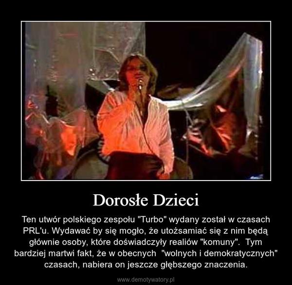 """Dorosłe Dzieci – Ten utwór polskiego zespołu """"Turbo"""" wydany został w czasach PRL'u. Wydawać by się mogło, że utożsamiać się z nim będą głównie osoby, które doświadczyły realiów """"komuny"""".  Tym bardziej martwi fakt, że w obecnych  """"wolnych i demokratycznych"""" czasach, nabiera on jeszcze głębszego znaczenia."""
