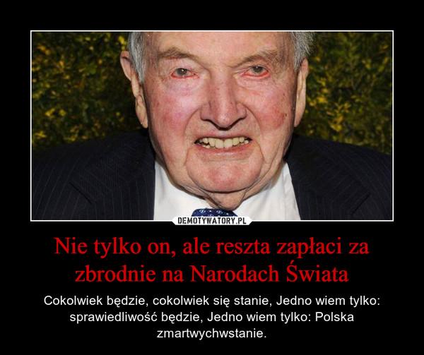 Nie tylko on, ale reszta zapłaci za zbrodnie na Narodach Świata – Cokolwiek będzie, cokolwiek się stanie, Jedno wiem tylko: sprawiedliwość będzie, Jedno wiem tylko: Polska zmartwychwstanie.