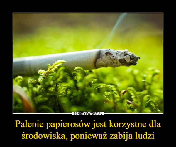 Palenie papierosów jest korzystne dla środowiska, ponieważ zabija ludzi –