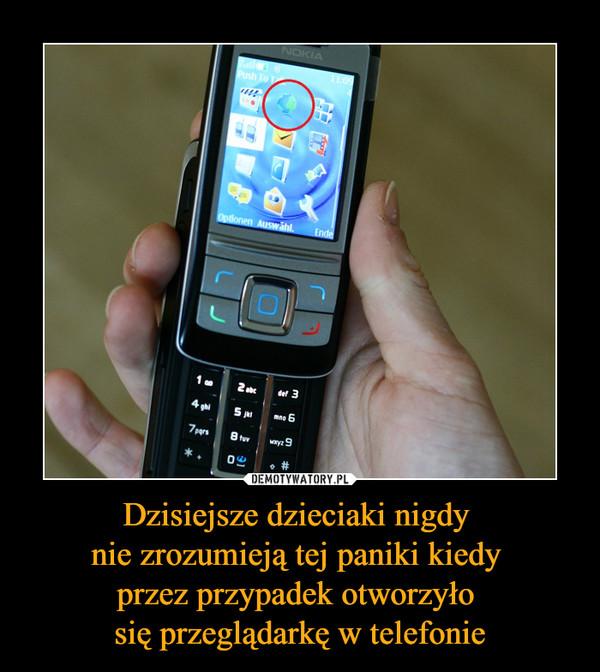 Dzisiejsze dzieciaki nigdy nie zrozumieją tej paniki kiedy przez przypadek otworzyło się przeglądarkę w telefonie –