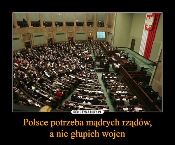 Polsce potrzeba mądrych rządów,a nie głupich wojen –
