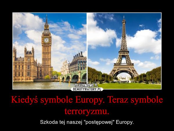"""Kiedyś symbole Europy. Teraz symbole terroryzmu. – Szkoda tej naszej """"postępowej"""" Europy."""