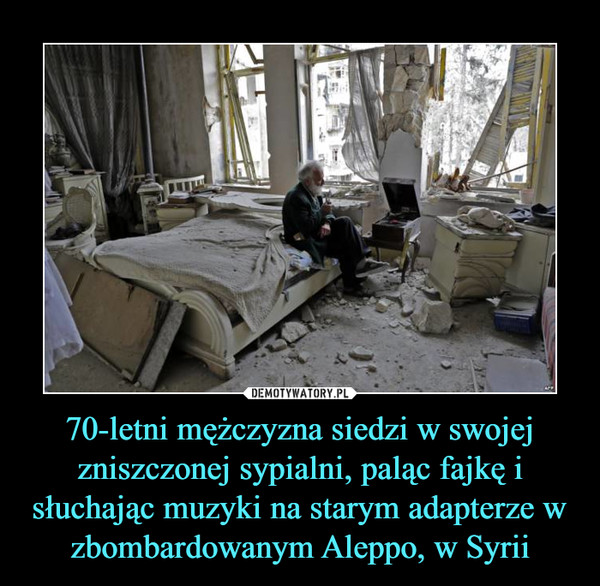 70-letni mężczyzna siedzi w swojej zniszczonej sypialni, paląc fajkę i słuchając muzyki na starym adapterze w zbombardowanym Aleppo, w Syrii –