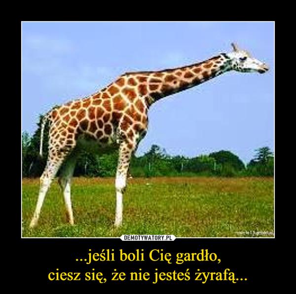 ...jeśli boli Cię gardło,ciesz się, że nie jesteś żyrafą... –