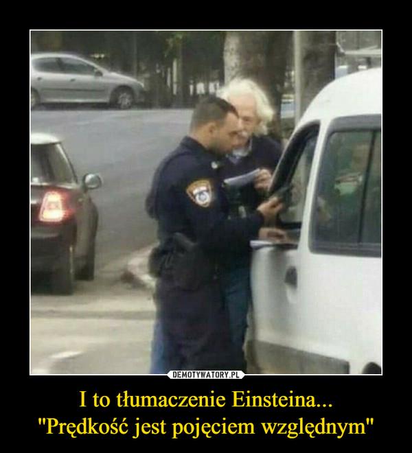 I to tłumaczenie Einsteina...''Prędkość jest pojęciem względnym'' –