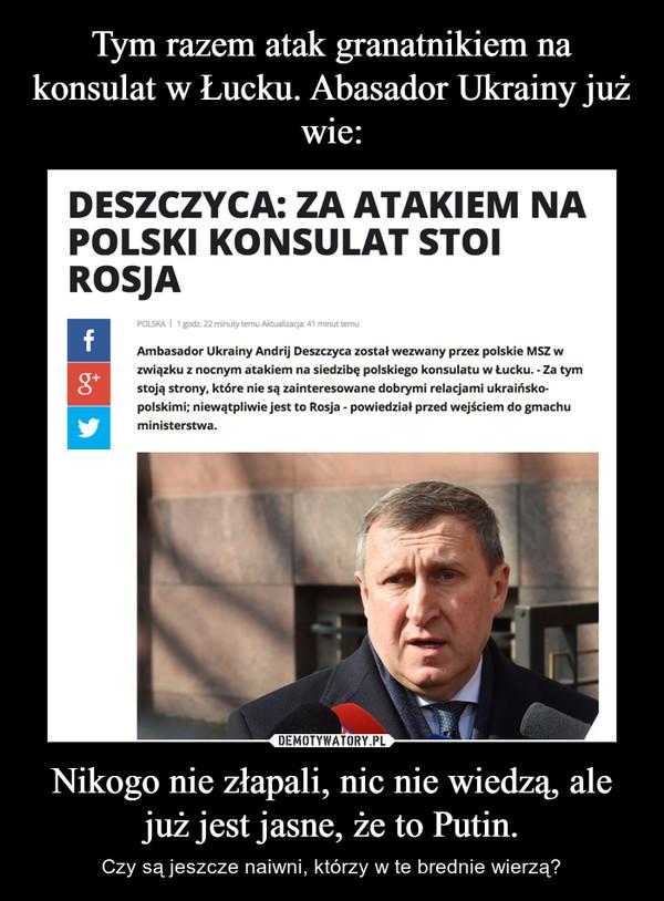 Nikogo nie złapali, nic nie wiedzą, ale już jest jasne, że to Putin. – Czy są jeszcze naiwni, którzy w te brednie wierzą?