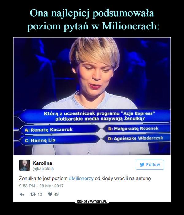 """–  Którą z uczestniczek programu """"Azja Express""""plotkarskie media nazywają Żenulką?A: Renatą KaczorukC: Hanną LisB: Małgorzatą RozenekD: Agnieszką WłodarczykKarolina@karrolola^0 FollowŻenulka to jest poziom #Milionerzy od kiedy wrócili na antenę9:53 PM -28 Mar 2017"""