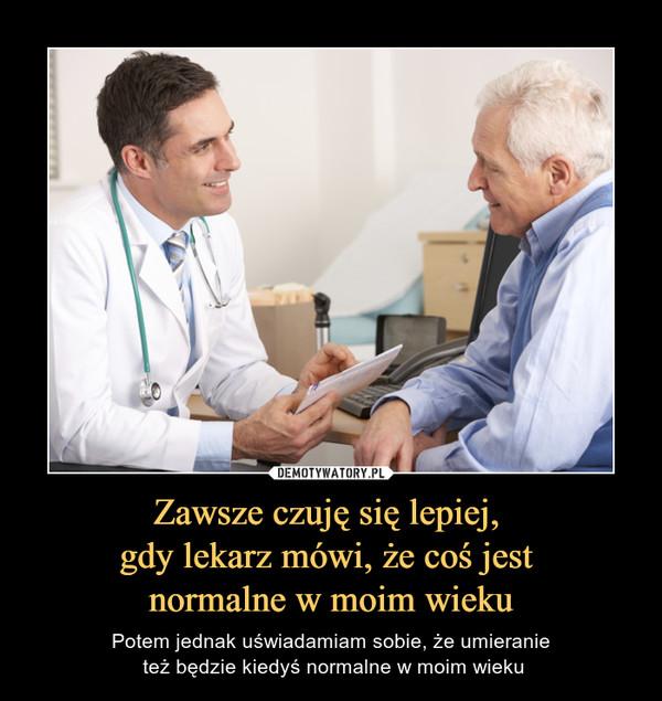 Zawsze czuję się lepiej, gdy lekarz mówi, że coś jest normalne w moim wieku – Potem jednak uświadamiam sobie, że umieranie też będzie kiedyś normalne w moim wieku