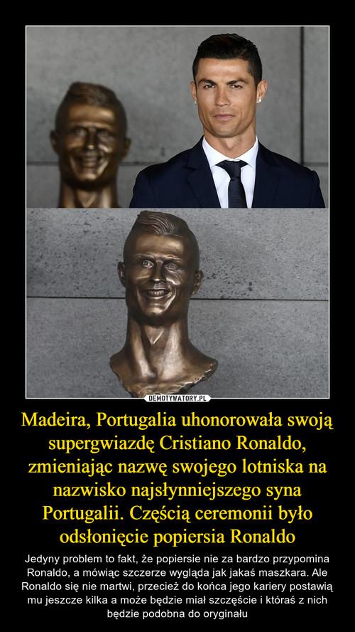 Madeira, Portugalia uhonorowała swoją supergwiazdę Cristiano Ronaldo, zmieniając nazwę swojego lotniska na nazwisko najsłynniejszego syna Portugalii. Częścią ceremonii było odsłonięcie popiersia Ronaldo