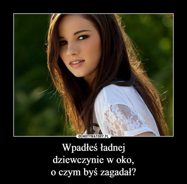 Wpadłeś ładnejdziewczynie w oko,o czym byś zagadał? –
