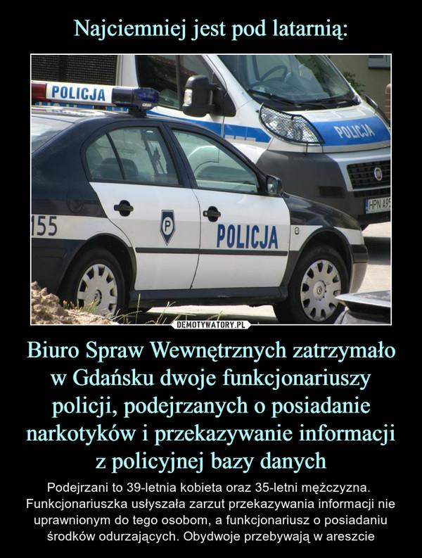 Biuro Spraw Wewnętrznych zatrzymało w Gdańsku dwoje funkcjonariuszy policji, podejrzanych o posiadanie narkotyków i przekazywanie informacji z policyjnej bazy danych – Podejrzani to 39-letnia kobieta oraz 35-letni mężczyzna.  Funkcjonariuszka usłyszała zarzut przekazywania informacji nie uprawnionym do tego osobom, a funkcjonariusz o posiadaniu środków odurzających. Obydwoje przebywają w areszcie Policja