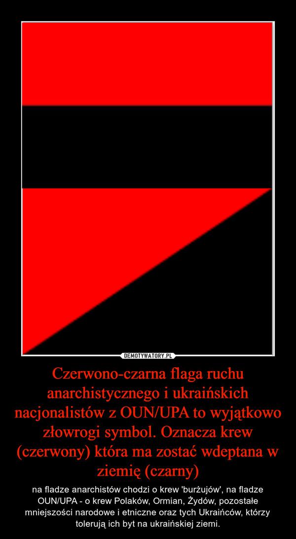 Czerwono-czarna flaga ruchu anarchistycznego i ukraińskich nacjonalistów z OUN/UPA to wyjątkowo złowrogi symbol. Oznacza krew (czerwony) która ma zostać wdeptana w ziemię (czarny) – na fladze anarchistów chodzi o krew 'burżujów', na fladze OUN/UPA - o krew Polaków, Ormian, Żydów, pozostałe mniejszości narodowe i etniczne oraz tych Ukraińców, którzy tolerują ich byt na ukraińskiej ziemi.