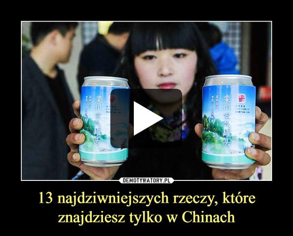 13 najdziwniejszych rzeczy, które znajdziesz tylko w Chinach –