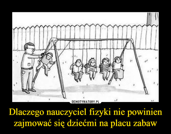 Dlaczego nauczyciel fizyki nie powinien zajmować się dziećmi na placu zabaw –