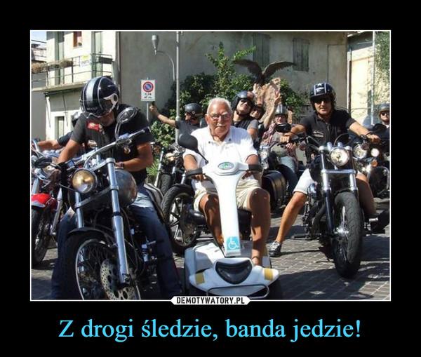 Z drogi śledzie, banda jedzie! –
