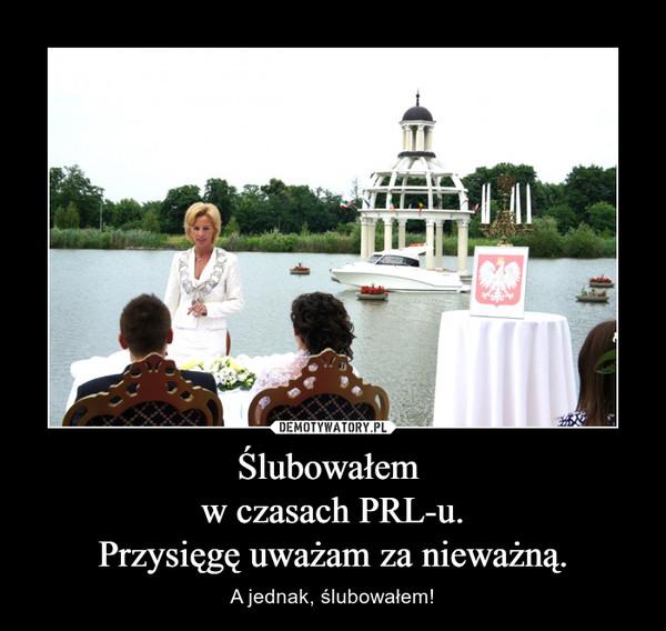 Ślubowałem w czasach PRL-u.Przysięgę uważam za nieważną. – A jednak, ślubowałem!