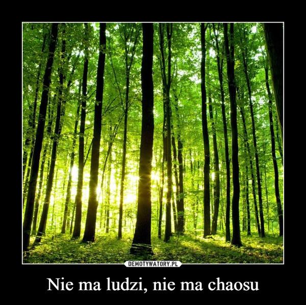 Nie ma ludzi, nie ma chaosu –