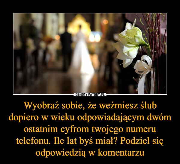 Wyobraź sobie, że weźmiesz ślub dopiero w wieku odpowiadającym dwóm ostatnim cyfrom twojego numeru telefonu. Ile lat byś miał? Podziel się odpowiedzią w komentarzu –