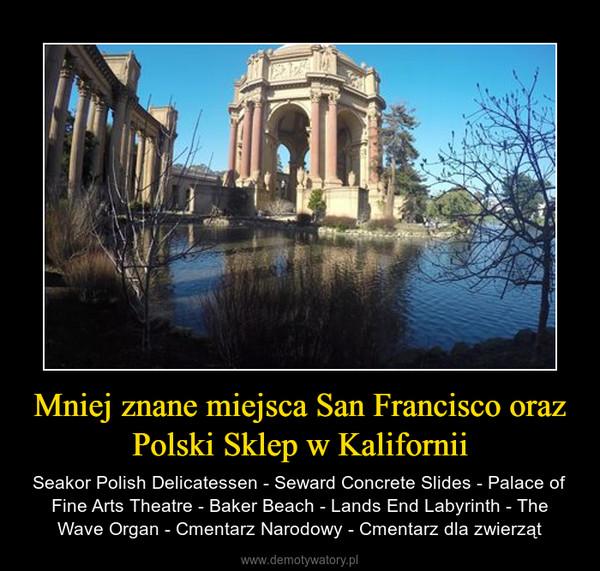 Mniej znane miejsca San Francisco oraz Polski Sklep w Kalifornii – Seakor Polish Delicatessen - Seward Concrete Slides - Palace of Fine Arts Theatre - Baker Beach - Lands End Labyrinth - The Wave Organ - Cmentarz Narodowy - Cmentarz dla zwierząt