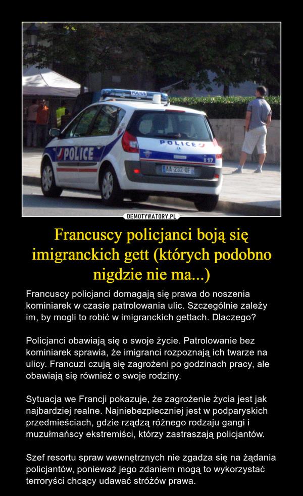 Francuscy policjanci boją się imigranckich gett (których podobno nigdzie nie ma...) – Francuscy policjanci domagają się prawa do noszenia kominiarek w czasie patrolowania ulic. Szczególnie zależy im, by mogli to robić w imigranckich gettach. Dlaczego?Policjanci obawiają się o swoje życie. Patrolowanie bez kominiarek sprawia, że imigranci rozpoznają ich twarze na ulicy. Francuzi czują się zagrożeni po godzinach pracy, ale obawiają się również o swoje rodziny.Sytuacja we Francji pokazuje, że zagrożenie życia jest jak najbardziej realne. Najniebezpieczniej jest w podparyskich przedmieściach, gdzie rządzą różnego rodzaju gangi i muzułmańscy ekstremiści, którzy zastraszają policjantów.Szef resortu spraw wewnętrznych nie zgadza się na żądania policjantów, ponieważ jego zdaniem mogą to wykorzystać terroryści chcący udawać stróżów prawa.