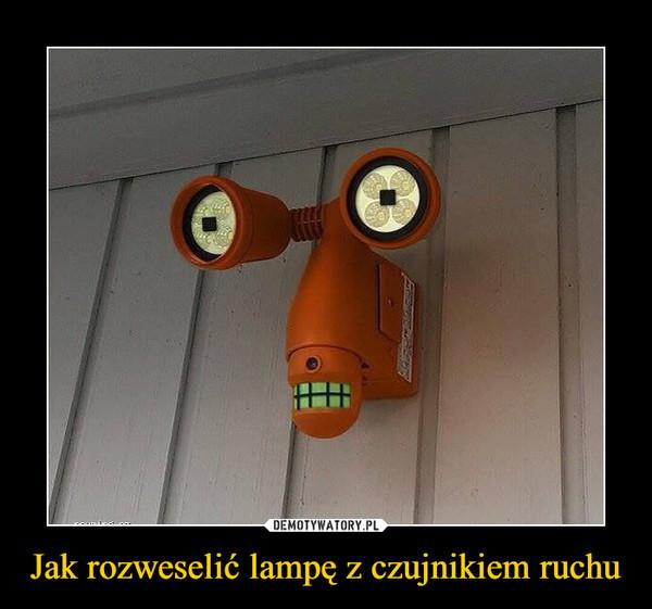 Jak rozweselić lampę z czujnikiem ruchu –