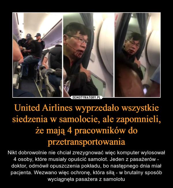 United Airlines wyprzedało wszystkie siedzenia w samolocie, ale zapomnieli, że mają 4 pracowników do przetransportowania – Nikt dobrowolnie nie chciał zrezygnować więc komputer wylosował 4 osoby, które musiały opuścić samolot. Jeden z pasażerów - doktor, odmówił opuszczenia pokładu, bo następnego dnia miał pacjenta. Wezwano więc ochronę, która siłą - w brutalny sposób wyciągnęła pasażera z samolotu