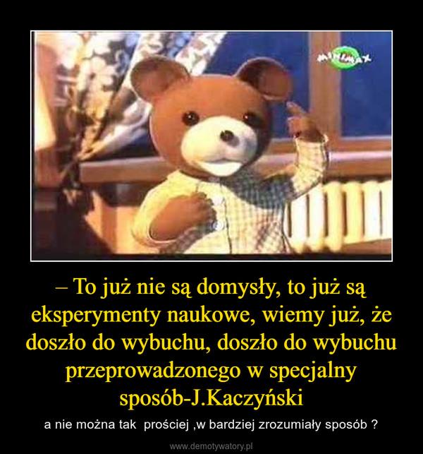 – To już nie są domysły, to już są eksperymenty naukowe, wiemy już, że doszło do wybuchu, doszło do wybuchu przeprowadzonego w specjalny sposób-J.Kaczyński – a nie można tak  prościej ,w bardziej zrozumiały sposób ?