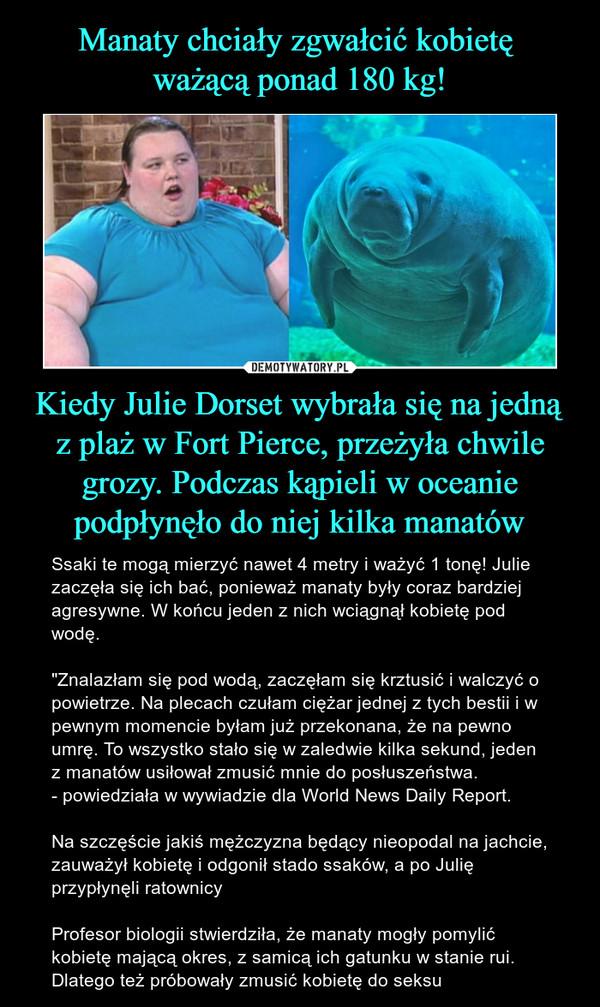 """Kiedy Julie Dorset wybrała się na jedną z plaż w Fort Pierce, przeżyła chwile grozy. Podczas kąpieli w oceanie podpłynęło do niej kilka manatów – Ssaki te mogą mierzyć nawet 4 metry i ważyć 1 tonę! Julie zaczęła się ich bać, ponieważ manaty były coraz bardziej agresywne. W końcu jeden z nich wciągnął kobietę pod wodę.""""Znalazłam się pod wodą, zaczęłam się krztusić i walczyć o powietrze. Na plecach czułam ciężar jednej z tych bestii i w pewnym momencie byłam już przekonana, że na pewno umrę. To wszystko stało się w zaledwie kilka sekund, jeden z manatów usiłował zmusić mnie do posłuszeństwa.- powiedziała w wywiadzie dla World News Daily Report. Na szczęście jakiś mężczyzna będący nieopodal na jachcie, zauważył kobietę i odgonił stado ssaków, a po Julię przypłynęli ratownicyProfesor biologii stwierdziła, że manaty mogły pomylić kobietę mającą okres, z samicą ich gatunku w stanie rui. Dlatego też próbowały zmusić kobietę do seksu"""