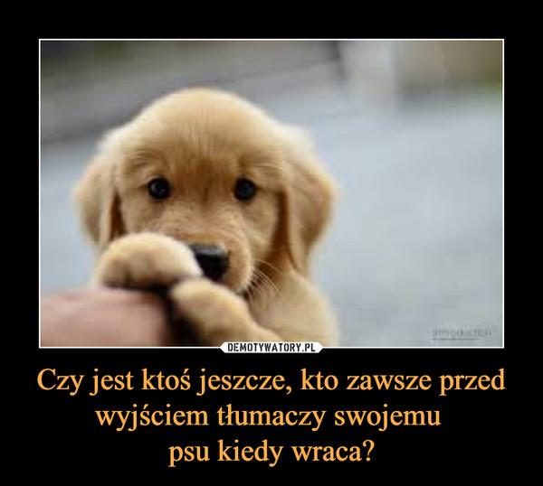 Czy jest ktoś jeszcze, kto zawsze przed wyjściem tłumaczy swojemu psu kiedy wraca? –