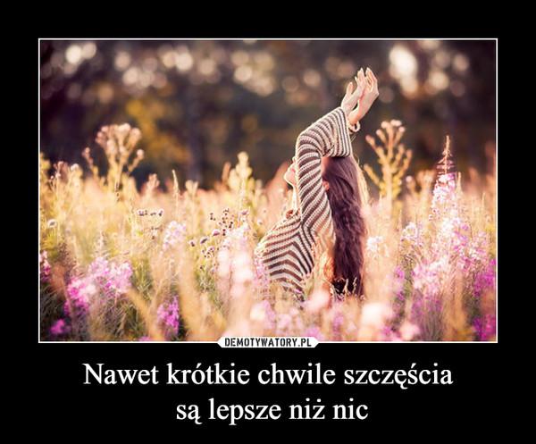 Nawet krótkie chwile szczęścia są lepsze niż nic –