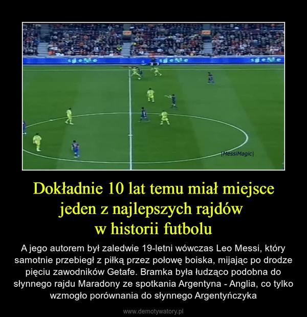 Dokładnie 10 lat temu miał miejsce jeden z najlepszych rajdów w historii futbolu – A jego autorem był zaledwie 19-letni wówczas Leo Messi, który samotnie przebiegł z piłką przez połowę boiska, mijając po drodze pięciu zawodników Getafe. Bramka była łudząco podobna do słynnego rajdu Maradony ze spotkania Argentyna - Anglia, co tylko wzmogło porównania do słynnego Argentyńczyka