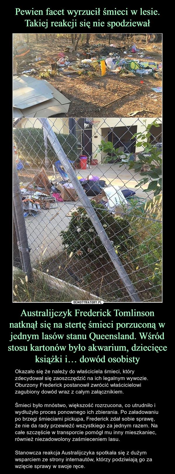 Australijczyk Frederick Tomlinson natknął się na stertę śmieci porzuconą w jednym lasów stanu Queensland. Wśród stosu kartonów było akwarium, dziecięce książki i… dowód osobisty – Okazało się że należy do właściciela śmieci, który zdecydował się zaoszczędzić na ich legalnym wywozie.  Oburzony Frederick postanowił zwrócić właścicielowi zagubiony dowód wraz z całym załącznikiem.Śmieci było mnóstwo, większość rozrzucona, co utrudniło i wydłużyło proces ponownego ich zbierania. Po załadowaniu po brzegi śmieciami pickupa, Frederick zdał sobie sprawę, że nie da rady przewieźć wszystkiego za jednym razem. Na całe szczęście w transporcie pomógł mu inny mieszkaniec, również niezadowolony zaśmieceniem lasu.Stanowcza reakcja Australijczyka spotkała się z dużym wsparciem ze strony internautów, którzy podziwiają go za wzięcie sprawy w swoje ręce.