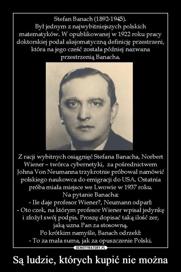 Są ludzie, których kupić nie można –  Stefan Banach (1892-1945).Był jednym z najwybitniejszych polskichmatematyków. W opublikowanej w 1922 roku pracy doktorskiej podał aksjomatyczną definicję przestrzeni, która na jego cześć została później nazwana przestrzenią Banacha.Z racji wybitnych osiągnięć Stefana Banacha, NorbertWiener - twórca cybernetyki, za pośrednictwemJohna Von Neumanna trzykrotnie próbował namówićpolskiego naukowca do emigracji do USA. Ostatniapróba miała miejsce we Lwowie w 1937 roku.Na pytanie Banacha;- Ile daje profesor Wiener?, Neumann odparł:- Oto czek, na którym profesor Wiener wpisał jedynkęi złożył swój podpis. Proszę dopisać taką ilość zer,jaką uzna Pan za stosowną.Po krótkim namyśle, Banach odrzekł:- To za mała suma, jak za opuszczenie Polski.