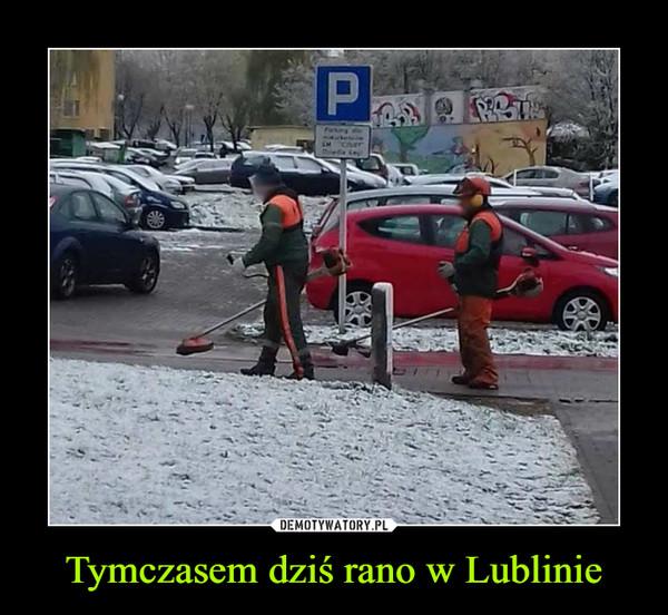 Tymczasem dziś rano w Lublinie –