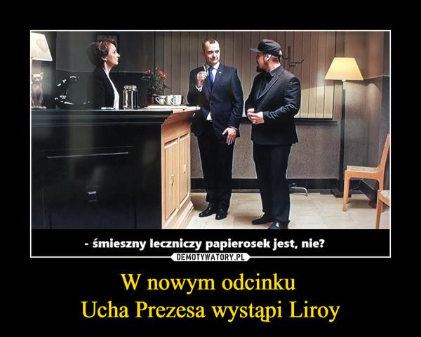 W nowym odcinku Ucha Prezesa wystąpi Liroy –  - śmieszny leczniczy papierosek jest, nie?