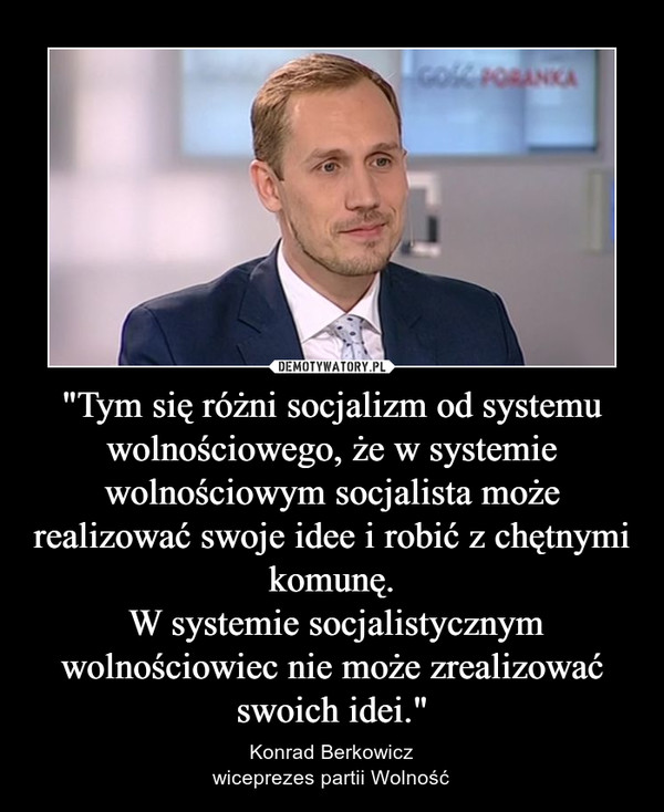 """""""Tym się różni socjalizm od systemu wolnościowego, że w systemie wolnościowym socjalista może realizować swoje idee i robić z chętnymi komunę. W systemie socjalistycznym wolnościowiec nie może zrealizować swoich idei."""" – Konrad Berkowiczwiceprezes partii Wolność"""