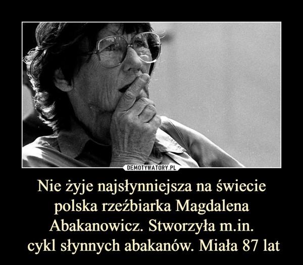 Nie żyje najsłynniejsza na świecie polska rzeźbiarka Magdalena Abakanowicz. Stworzyła m.in. cykl słynnych abakanów. Miała 87 lat –