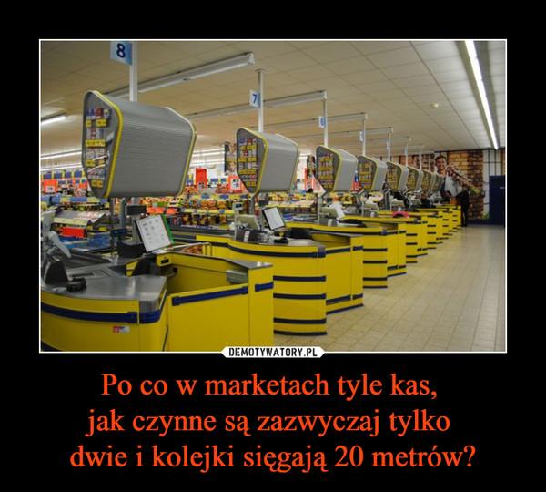 Po co w marketach tyle kas,  jak czynne są zazwyczaj tylko  dwie i kolejki sięgają 20 metrów?