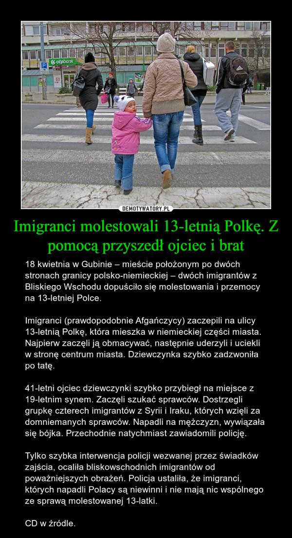 Imigranci molestowali 13-letnią Polkę. Z pomocą przyszedł ojciec i brat – 18 kwietnia w Gubinie – mieście położonym po dwóch stronach granicy polsko-niemieckiej – dwóch imigrantów z Bliskiego Wschodu dopuściło się molestowania i przemocy na 13-letniej Polce. Imigranci (prawdopodobnie Afgańczycy) zaczepili na ulicy 13-letnią Polkę, która mieszka w niemieckiej części miasta. Najpierw zaczęli ją obmacywać, następnie uderzyli i uciekli w stronę centrum miasta. Dziewczynka szybko zadzwoniła po tatę.41-letni ojciec dziewczynki szybko przybiegł na miejsce z 19-letnim synem. Zaczęli szukać sprawców. Dostrzegli grupkę czterech imigrantów z Syrii i Iraku, których wzięli za domniemanych sprawców. Napadli na mężczyzn, wywiązała się bójka. Przechodnie natychmiast zawiadomili policję.Tylko szybka interwencja policji wezwanej przez świadków zajścia, ocaliła bliskowschodnich imigrantów od poważniejszych obrażeń. Policja ustaliła, że imigranci, których napadli Polacy są niewinni i nie mają nic wspólnego ze sprawą molestowanej 13-latki.CD w źródle.