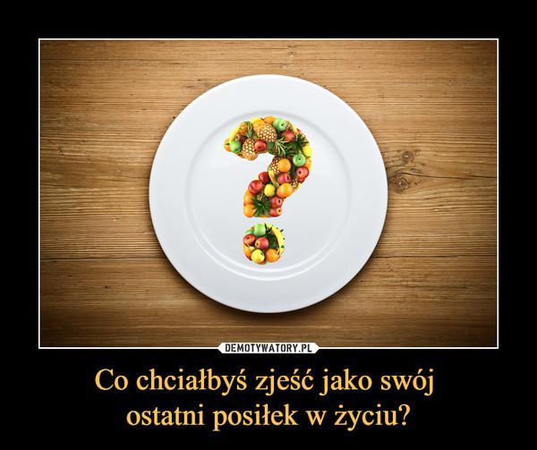 Co chciałbyś zjeść jako swój ostatni posiłek w życiu? –