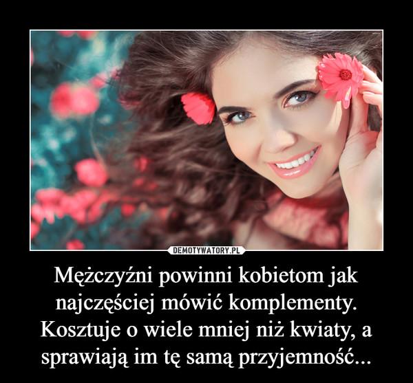 Mężczyźni powinni kobietom jak najczęściej mówić komplementy. Kosztuje o wiele mniej niż kwiaty, a sprawiają im tę samą przyjemność... –