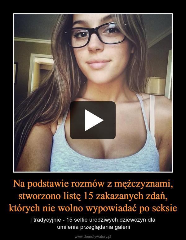 Na podstawie rozmów z mężczyznami, stworzono listę 15 zakazanych zdań, których nie wolno wypowiadać po seksie – I tradycyjnie - 15 selfie urodziwych dziewczyn dla umilenia przeglądania galerii