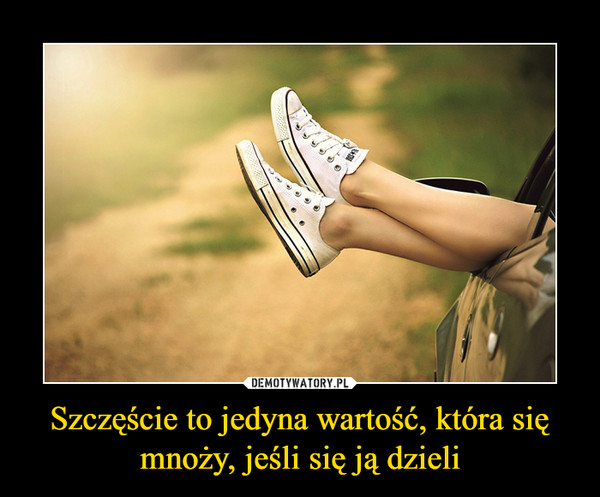 Szczęście to jedyna wartość, która się mnoży, jeśli się ją dzieli –