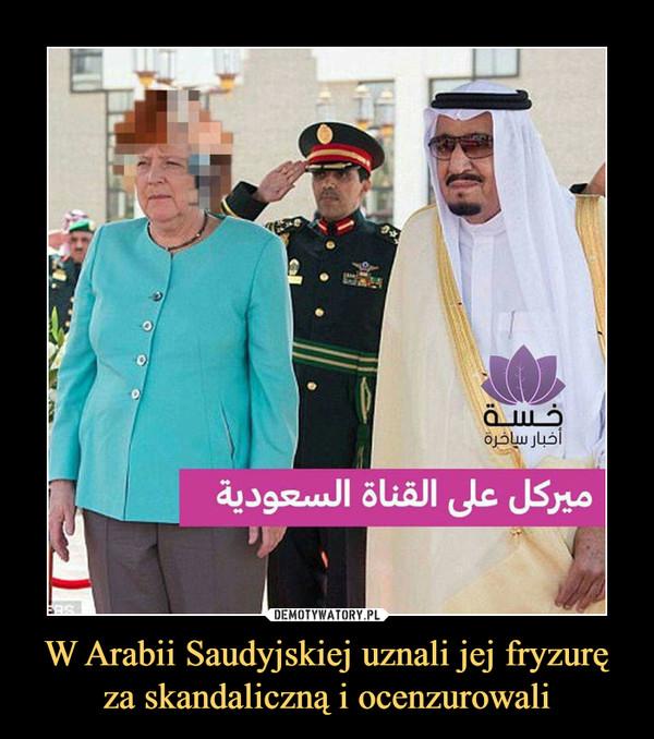 W Arabii Saudyjskiej uznali jej fryzurę za skandaliczną i ocenzurowali –
