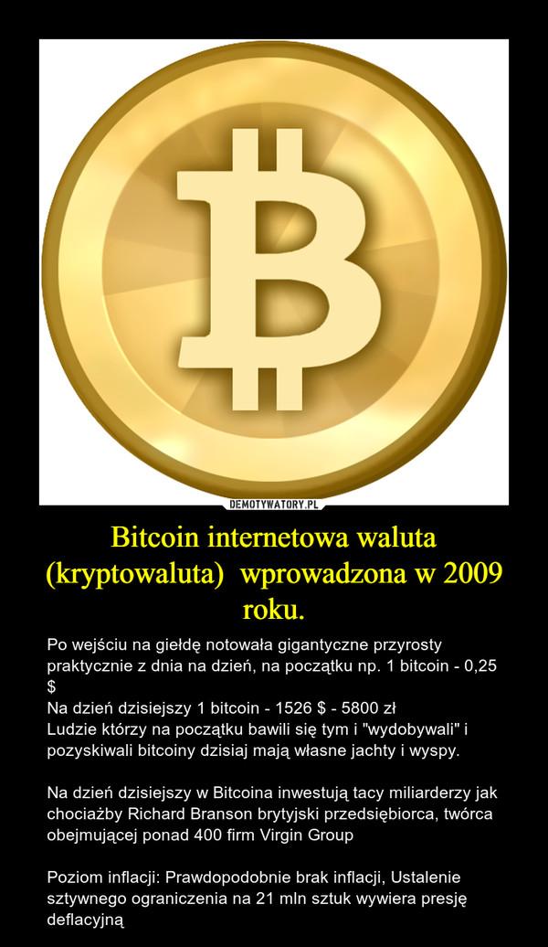 """Bitcoin internetowa waluta (kryptowaluta)  wprowadzona w 2009 roku. – Po wejściu na giełdę notowała gigantyczne przyrosty praktycznie z dnia na dzień, na początku np. 1 bitcoin - 0,25 $Na dzień dzisiejszy 1 bitcoin - 1526 $ - 5800 złLudzie którzy na początku bawili się tym i """"wydobywali"""" i pozyskiwali bitcoiny dzisiaj mają własne jachty i wyspy. Na dzień dzisiejszy w Bitcoina inwestują tacy miliarderzy jak chociażby Richard Branson brytyjski przedsiębiorca, twórca obejmującej ponad 400 firm Virgin GroupPoziom inflacji: Prawdopodobnie brak inflacji, Ustalenie sztywnego ograniczenia na 21 mln sztuk wywiera presję deflacyjną"""