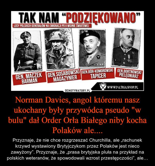 """Norman Davies, angol któremu nasz ukochany były przywódca pseudo """"w bulu"""" dał Order Orła Białego niby kocha Polaków ale.... – Przyznaje, że nie chce rozgrzeszać Churchilla, ale """"rachunek krzywd wystawiony Brytyjczykom przez Polaków jest nieco zawyżony"""". Przyznaje, że """"prasa brytyjska pluła na przykład na polskich weteranów, że spowodowali wzrost przestępczości"""", ale…"""