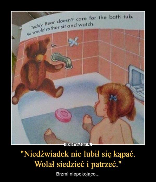 """""""Niedźwiadek nie lubił się kąpać.Wolał siedzieć i patrzeć."""" – Brzmi niepokojąco..."""