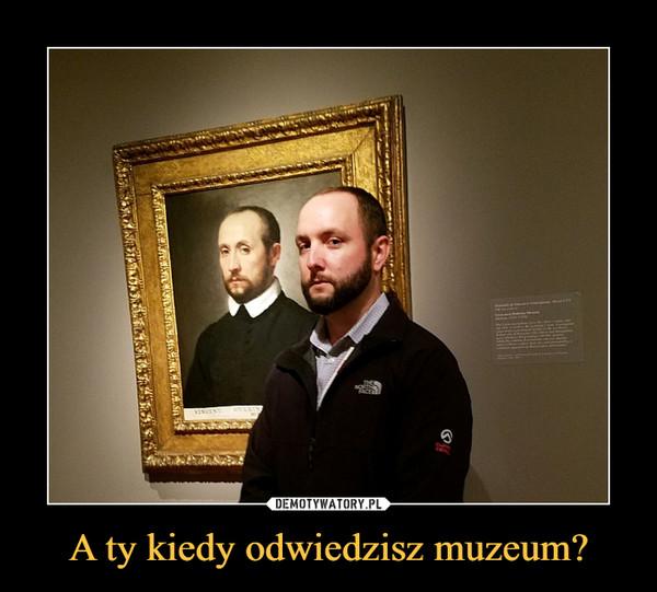 A ty kiedy odwiedzisz muzeum? –